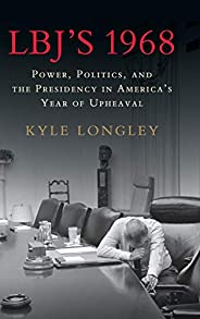 LBJ's 1968: Power, Politics, and the Presidency in America's Year of
