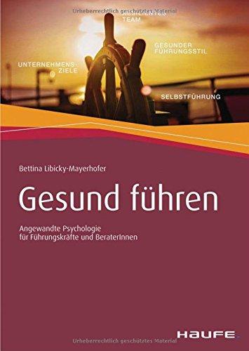 Gesund führen: Angewandte Psychologie für Führungskräfte und BeraterInnen (Haufe Fachbuch)