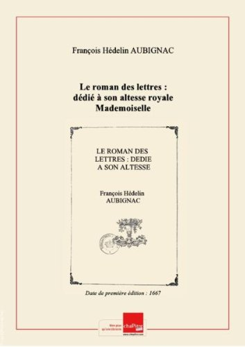 Le roman deslettres:dédiéàson altesse royale Mademoiselle / signé: Ariste[L'abbé d'Aubignac] [Edition de 1667]