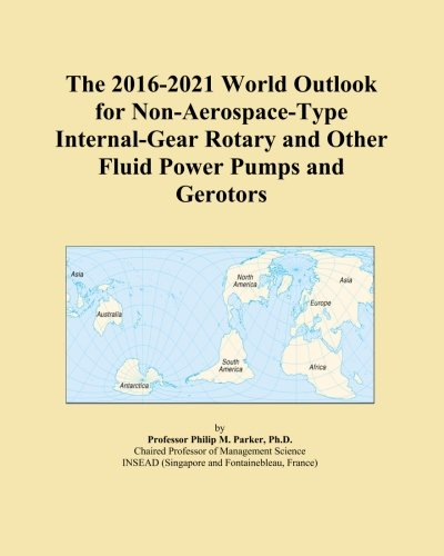 The 2016-2021 World Outlook for Non-Aerospace-Type Internal-Gear Rotary and Other Fluid Power Pumps and Gerotors -