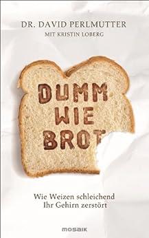 Dumm wie Brot: Wie Weizen schleichend Ihr Gehirn zerstört von [Perlmutter, David, Loberg, Kristin]