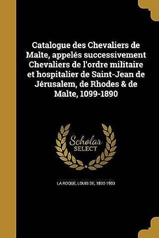 Catalogue Des Chevaliers de Malte, Appeles Successivement Chevaliers de L'Ordre Militaire Et Hospitalier de Saint-Jean de Jerusalem, de Rhodes & de Malte, 1099-1890