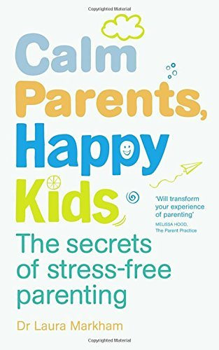 Calm Parents, Happy Kids: The Secrets of Stress-free Parenting: Written by Dr. Laura Markham, 2014 Edition, Publisher: Vermilion [Paperback]