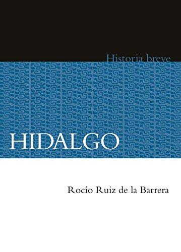 Hidalgo. Historia breve (Seccion de obras de historia Fideicomiso historia de las americas Historia Breve / a Brief History) por Rocío Ruiz de la Barrera