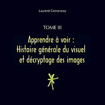 Tome III - Apprendre à voir : Histoire générale du visuel et décryptage des images