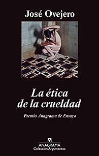 La ética de la crueldad par  José Ramón Ovejero Lafarga