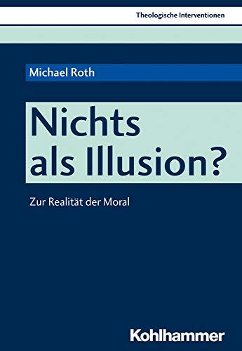 Nichts als Illusion?: Zur Realität der Moral (Theologische Interventionen, Band 3)