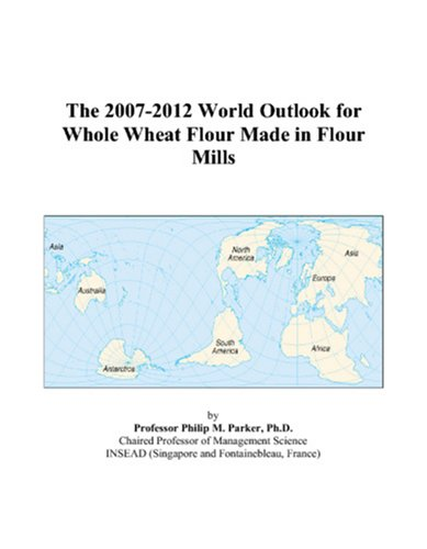 The 2007-2012 World Outlook for Whole Wheat Flour Made in Flour Mills