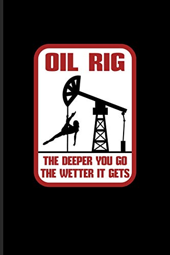 Oil Rig The Deeper You Go The Wetter It Gets: Hardest Jobs In The World Journal For Roughnecks, Hard Jobs, Oilman, Oil Rig Worker & Oilfield Fans - 6x9 - 100 Blank Lined Pages - Oil Field Pipe