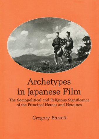 Archetypes in Japanese Film: The Sociopolitical and Religious Significance of the Principal Heroes and Heroines por Gregory Barrett