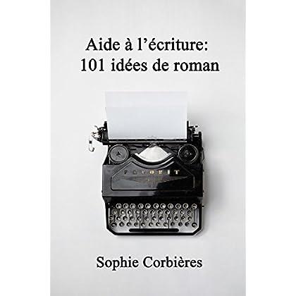 Aide à l'écriture: 101 Idées de roman: Des idées pour écrire de la littérature générale, de la romance, des romans policiers, de la science-fiction et de la fantasy