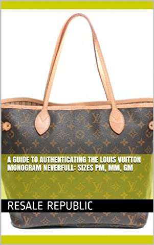 A Guide to Authenticating the Louis Vuitton Monogram Neverfull: Sizes PM, MM, GM (Authenticating Louis Vuitton Book