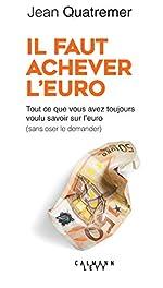 Il faut achever l'Euro - Tout ce que vous avez toujours voulu savoir sur l'euro (sans oser le demander) de Jean Quatremer