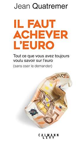 Il faut achever l'Euro: Tout ce que vous avez voulu savoir sur l'euro ( sans oser le demander) par Jean Quatremer