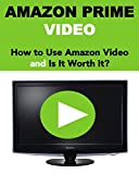 Amazon Prime Video: How to Use Amazon Prime Video and Is It Worth Buying? (2017 Updated Version) (English Edition)