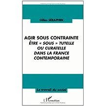Agir sous contrainte être sous tutelle ou curatelle dans la France contempo