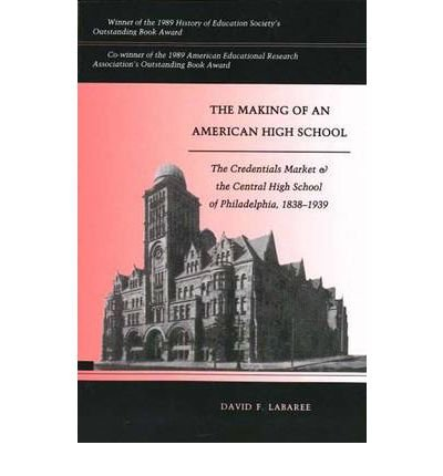 By David F Labaree ( Author ) [ Making of an American High School: The Credentials Market and the Central High School of Philadelphia, 1838-1939 (Revised) By Jan-1992 Paperback
