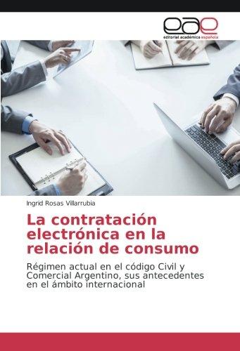 La contratación electrónica en la relación de consumo: Régimen actual en el código Civil y Comercial Argentino, sus antecedentes en el ámbito internacional por Ingrid Rosas Villarrubia