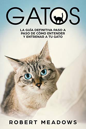 Gatos: La Guía Definitiva Paso a Paso de Cómo Entender y Entrenar ...