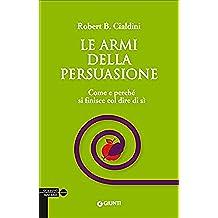 Le armi della persuasione. Come e perché si finisce col dire di sì