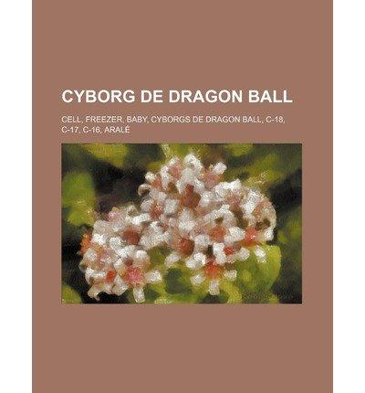 [ CYBORG DE DRAGON BALL: CELL, FREEZER, BABY, CYBORGS DE DRAGON BALL, C-18, C-17, C-16, ARALE (FRENCH, ENGLISH) ] Cyborg de Dragon Ball: Cell, Freezer, Baby, Cyborgs de Dragon Ball, C-18, C-17, C-16, Arale (French, English) By Source Wikipedia ( Author ) Oct-2011 [ Paperback ] (Freezer Cyborg)