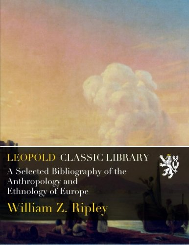 A Selected Bibliography of the Anthropology and Ethnology of Europe por William Z. Ripley