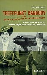 Treffpunkt Banbury oder wie die Atombombe zu den Russen kam. Klaus Fuchs, Ruth Werner und der größte Spionagefall der Geschichte