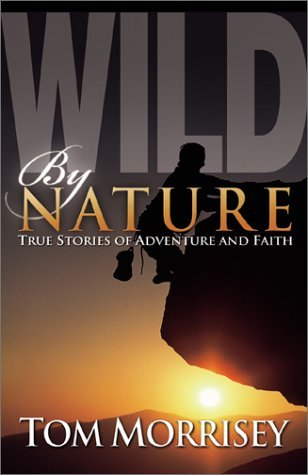 Wild by Nature: True Stories of Adventure and Faith by Tom Morrisey (2001-04-02)