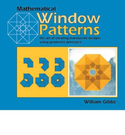 [(Mathematical Window Patterns: The Art of Creating Translucent Designs Using Geometric Principles )] [Author: William Gibbs] [Aug-2000]
