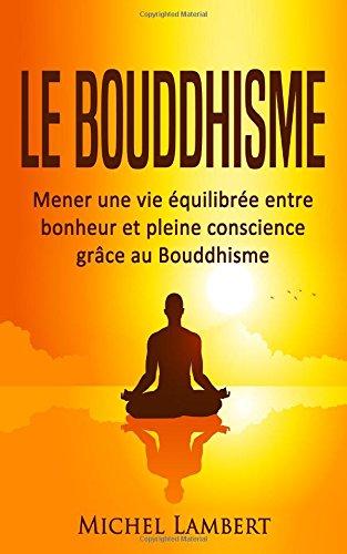 Le Bouddhisme: Mener une vie équilibrée entre bonheur et pleine conscience grâce au Bouddhisme par Michel Lambert