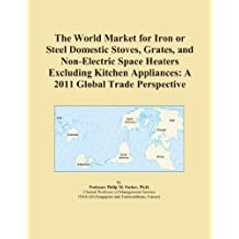 The World Market for Iron or Steel Domestic Stoves, Grates, and Non-Electric Space Heaters Excluding Kitchen Appliances: A 2011 Global Trade Perspective