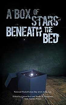 A Box of Stars Beneath the Bed: 2016 National Flash-Fiction Day Anthology by [Fuller, Claire, Hilary, Sarah, Stevenson, Tim, Readman, Angela, Young, Debbie, Henney, Kevlin, McVeigh, Paul]