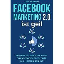 Facebook Marketing 2.0 ist geil: Erfahre wie Du Facebook perfekt für Dich nutzen kannst. Wie Du damit Geld verdienst, Geld sparst, passives Einkommen aufbaust ... frei wirst. Mehr Kunden. (German Edition)