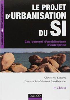 Le projet d'urbanisation du SI : Cas concret d'architecture d'entreprise de Christophe Longp,Ren Colletti (Prface),Grard Balantzian (Prface) ( 20 mai 2009 )