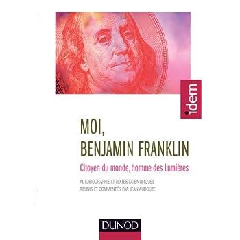Moi, Benjamin Franklin- Citoyen du monde, homme des Lumières - nouvelle édition: Citoyen du monde, homme des Lumières, présenté par jean Audouze