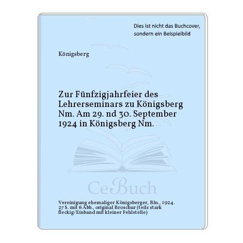 Zur Fünfzigjahrfeier des Lehrerseminars zu Königsberg Nm. Am 29. nd 30. September 1924 in Königsberg Nm.