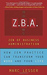 Z.B.A.: Zen of Business Administration - How Zen Practice Can Transform Your Work And Your Life by Marc Lesser (2005-01-21)