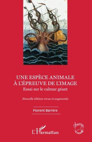 Une espèce animale à l'épreuve de l'image: Essai sur le calmar géant Nouvelle édition revue et augmentée par Florent Barrère
