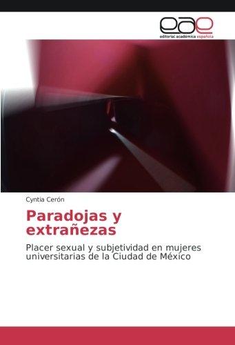 Paradojas y extrañezas: Placer sexual y subjetividad en mujeres universitarias de la Ciudad de México por Cyntia Cerón
