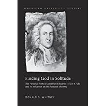 Finding God in Solitude: The Personal Piety of Jonathan Edwards (1703-1758) and Its Influence on His Pastoral Ministry (American University Studies)