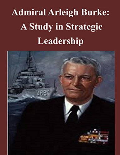 Admiral Arleigh Burke - A Study in Strategic Leadership