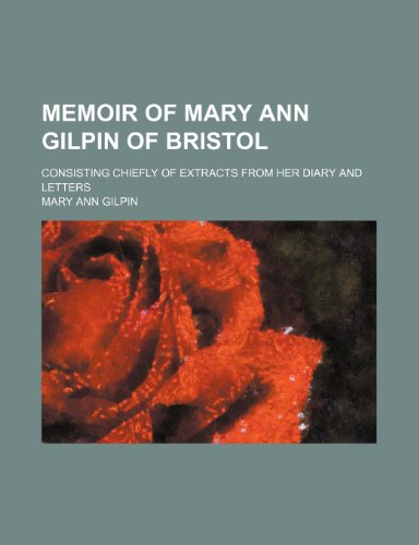 Memoir of Mary Ann Gilpin of Bristol; consisting chiefly of extracts from her diary and letters
