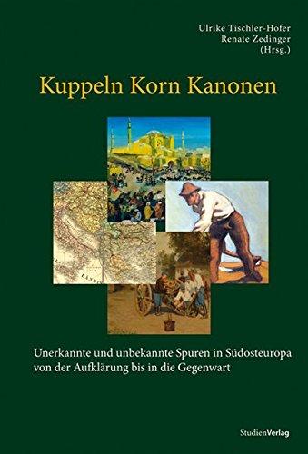 Kuppeln Korn Kanonen. Unerkannte und unbekannte Spuren in Südosteuropa von der Aufklärung bis in die Gegenwart