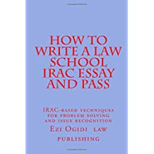 HOW TO WRITE A LAW SCHOOL IRAC ESSAY and Pass: IRAC-based techniques for problem solving and issue recognition