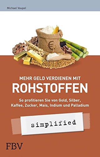 Mehr Geld verdienen mit Rohstoffen - simplified: So profitieren Sie von Gold, Silber, Kaffee, Zucker, Mais, Indium und Palladium