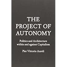 The Project of Autonomy: Politics and Architecture Within and Against Capitalism