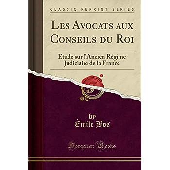 Les Avocats Aux Conseils Du Roi: Étude Sur l'Ancien Régime Judiciaire de la France (Classic Reprint)