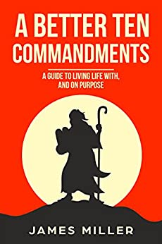 A Better Ten Commandments: A guide to living life with, and on purpose (English Edition) de [Miller, James]