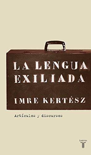 La lengua exiliada: Artículos y discursos (Pensamiento) por Imre Kertész