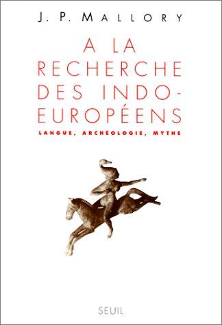 A LA RECHERCHE DES INDO-EUROPEENS. Langue, Archéologie, Mythe par J-P Mallory